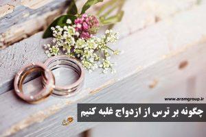 چگونه بر ترس از ازدواج غلبه کنیم(بخش اول)