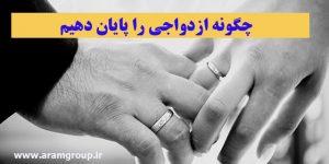 چگونه ازدواجی را پایان دهیم(بخش دوم)
